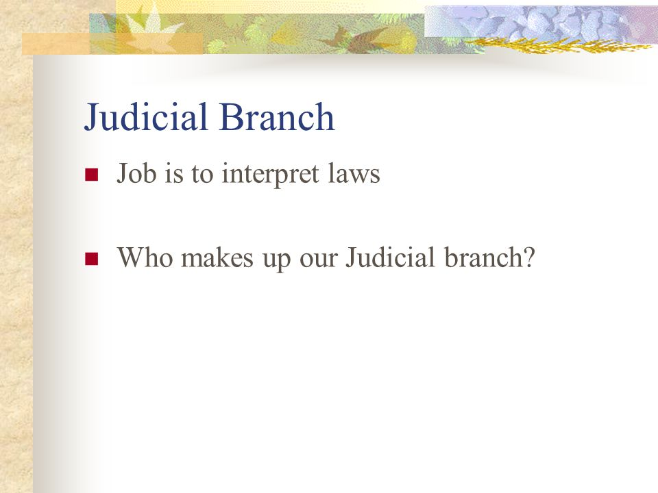 Judicial Branch Job is to interpret laws Who makes up our Judicial branch