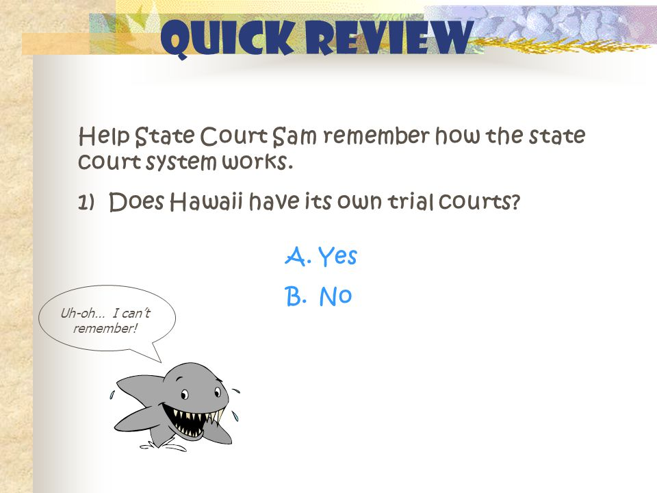 Quick Review Help State Court Sam remember how the state court system works. 1) Does Hawaii have its own trial courts? A.Yes B.No Uh-oh… I can't remem