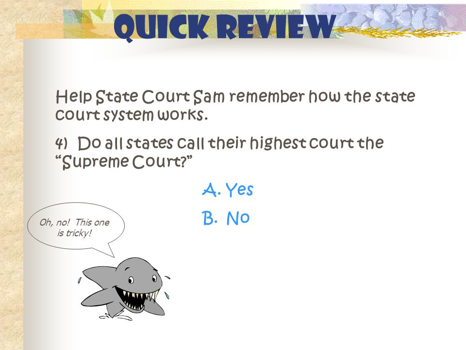 """Quick Review Help State Court Sam remember how the state court system works. 4) Do all states call their highest court the """"Supreme Court?"""" A.Yes B.No"""