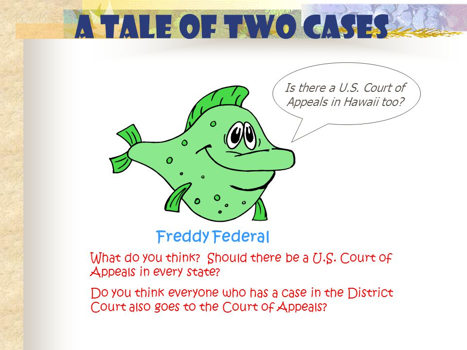 A Tale of Two Cases Is there a U.S. Court of Appeals in Hawaii too? Freddy Federal What do you think? Should there be a U.S. Court of Appeals in every