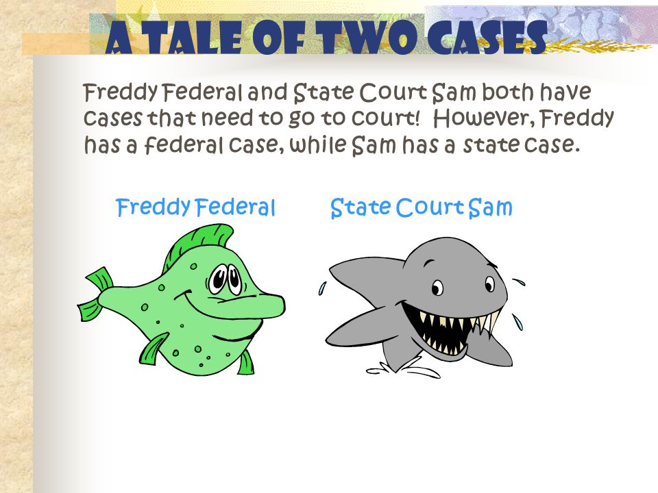 A Tale of Two Cases Freddy Federal and State Court Sam both have cases that need to go to court! However, Freddy has a federal case, while Sam has a s