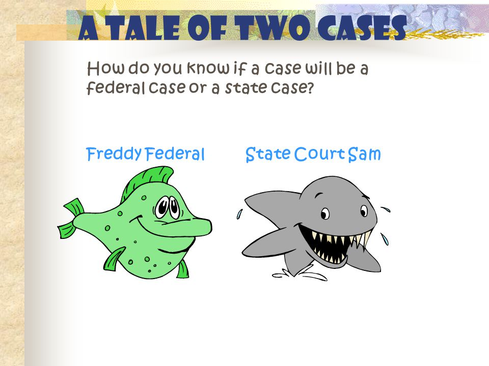 A Tale of Two Cases How do you know if a case will be a federal case or a state case? Freddy FederalState Court Sam