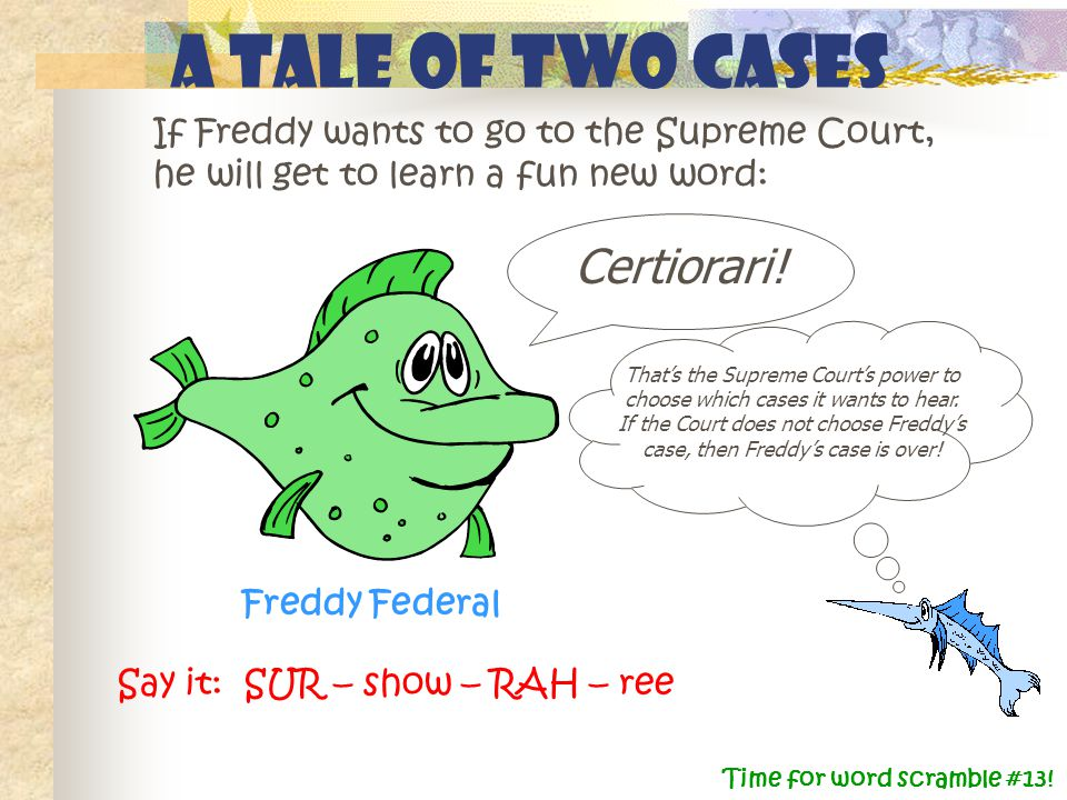 A Tale of Two Cases Certiorari! Freddy Federal If Freddy wants to go to the Supreme Court, he will get to learn a fun new word: Say it: SUR – show – R