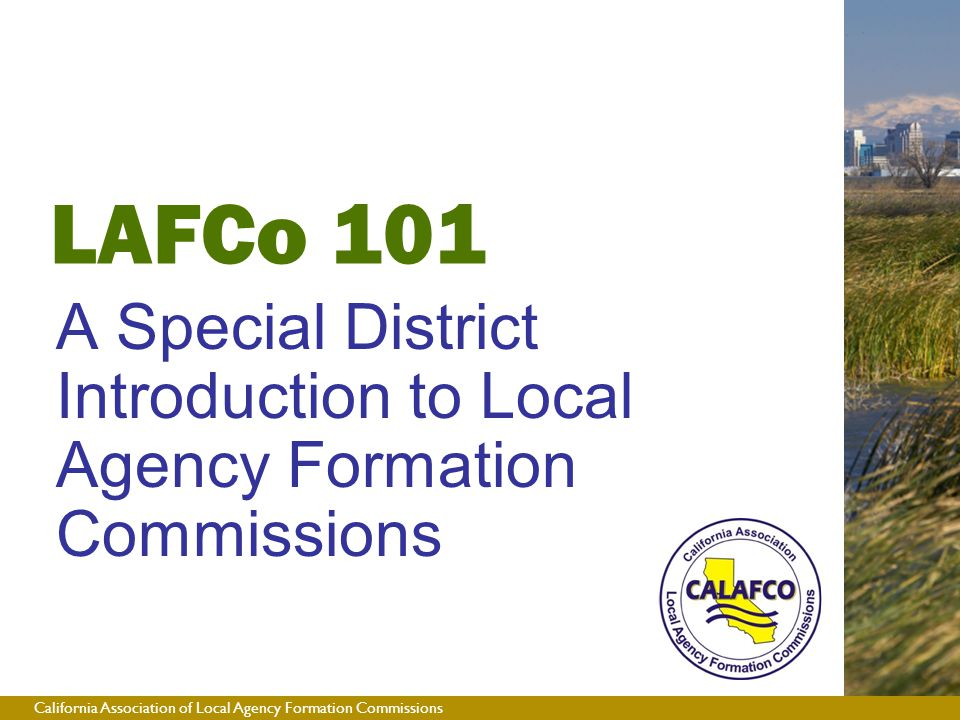 California Association of Local Agency Formation Commissions LAFCo 101 A Special District Introduction to Local Agency Formation Commissions