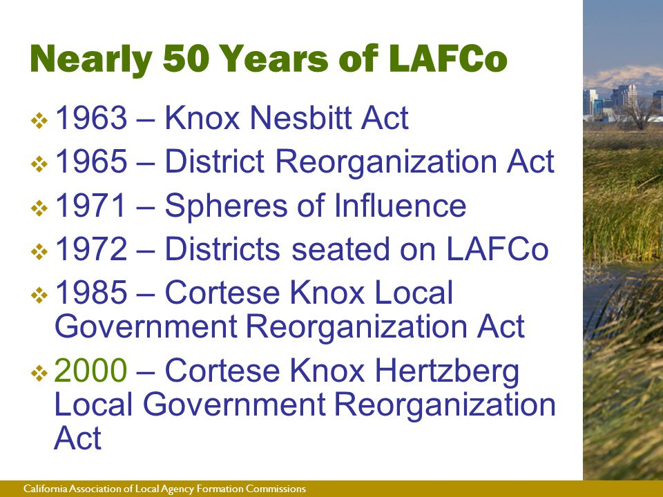 California Association of Local Agency Formation Commissions Nearly 50 Years of LAFCo  1963 – Knox Nesbitt Act  1965 – District Reorganization Act  1971 – Spheres of Influence  1972 – Districts seated on LAFCo  1985 – Cortese Knox Local Government Reorganization Act  2000 – Cortese Knox Hertzberg Local Government Reorganization Act