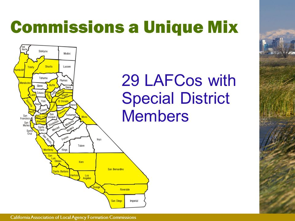 California Association of Local Agency Formation Commissions  2 county supervisors, 2 city council members, 1 public member  29 LAFCos have 2 special district board members  An alternate member for each category  Members required by law to represent interests of all the public Commissions a Unique Mix 29 LAFCos with Special District Members