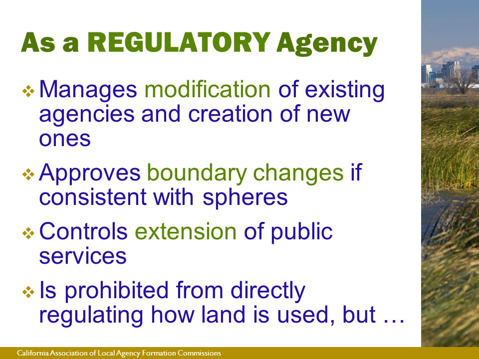 California Association of Local Agency Formation Commissions  Manages modification of existing agencies and creation of new ones  Approves boundary changes if consistent with spheres  Controls extension of public services  Is prohibited from directly regulating how land is used, but … As a REGULATORY Agency