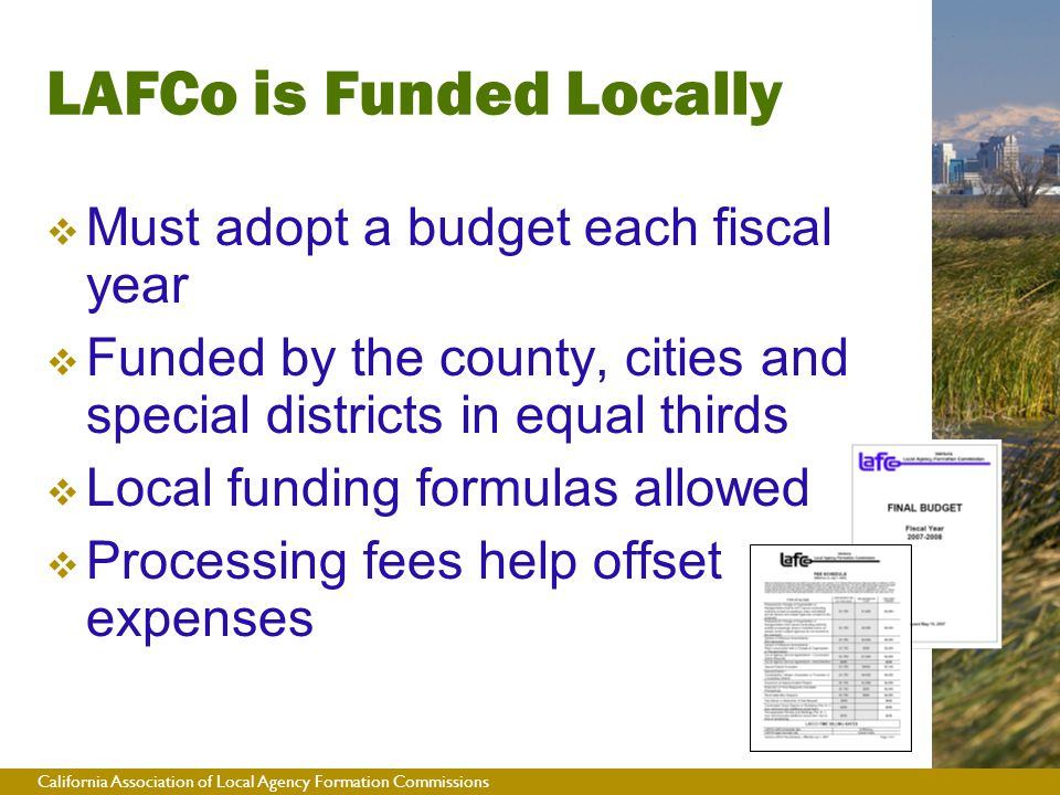 California Association of Local Agency Formation Commissions  Must adopt a budget each fiscal year  Funded by the county, cities and special districts in equal thirds  Local funding formulas allowed  Processing fees help offset expenses LAFCo is Funded Locally