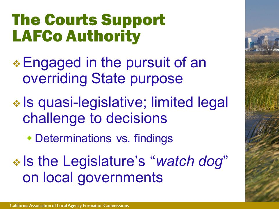California Association of Local Agency Formation Commissions The Courts Support LAFCo Authority  Engaged in the pursuit of an overriding State purpose  Is quasi-legislative; limited legal challenge to decisions  Determinations vs.