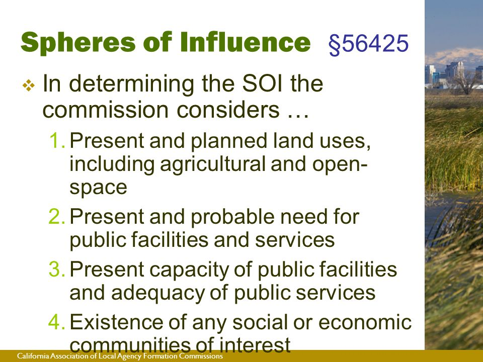California Association of Local Agency Formation Commissions  In determining the SOI the commission considers …  Present and planned land uses, including agricultural and open- space  Present and probable need for public facilities and services  Present capacity of public facilities and adequacy of public services  Existence of any social or economic communities of interest Spheres of Influence §56425