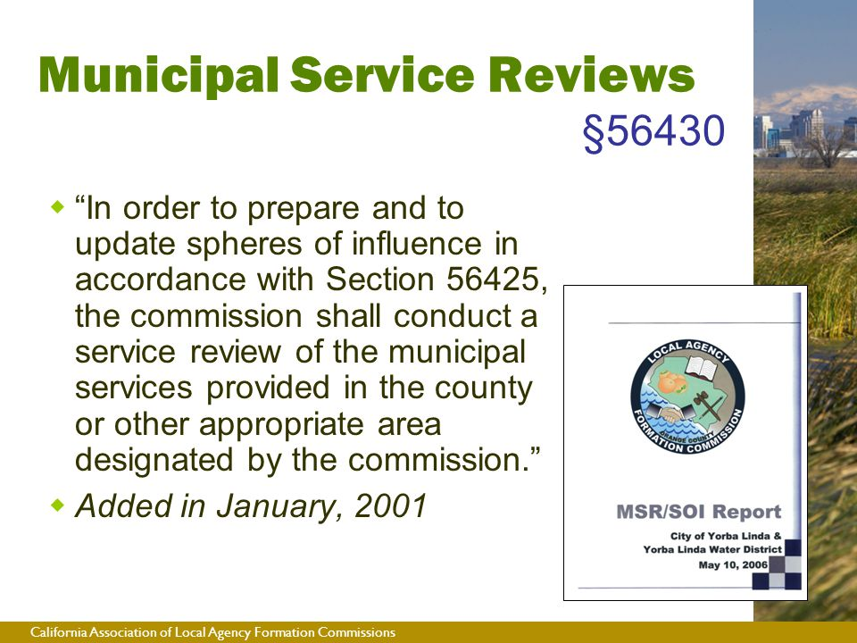 California Association of Local Agency Formation Commissions Municipal Service Reviews §56430  In order to prepare and to update spheres of influence in accordance with Section 56425, the commission shall conduct a service review of the municipal services provided in the county or other appropriate area designated by the commission.  Added in January, 2001
