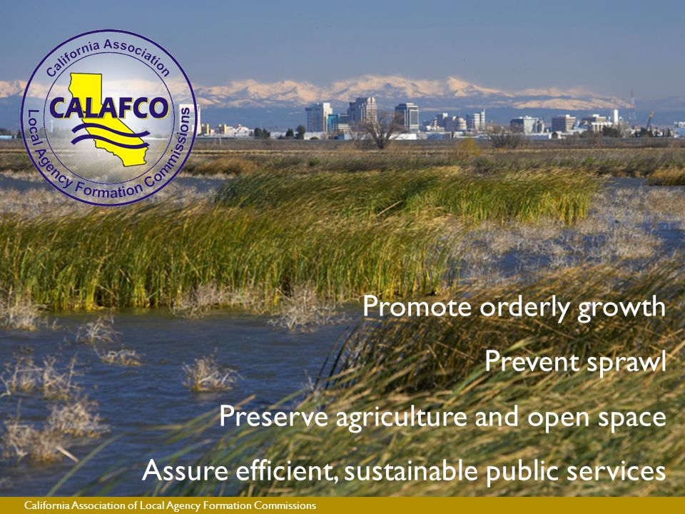 California Association of Local Agency Formation Commissions Promote orderly growth Prevent sprawl Preserve agriculture and open space Assure efficient, sustainable public services