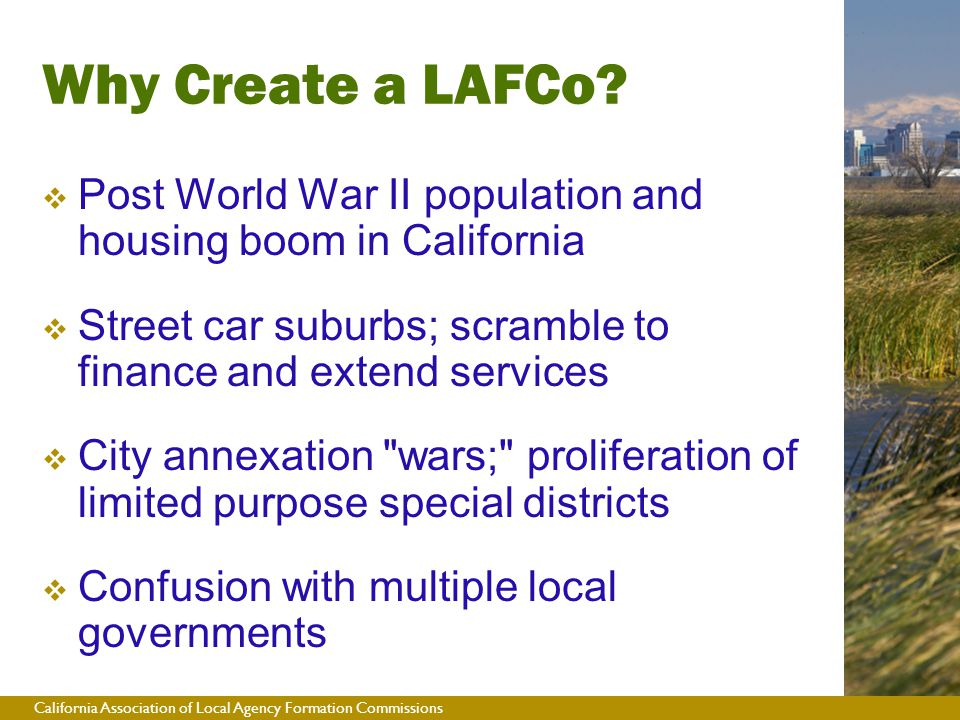 California Association of Local Agency Formation Commissions  Post World War II population and housing boom in California  Street car suburbs; scramble to finance and extend services  City annexation wars; proliferation of limited purpose special districts  Confusion with multiple local governments Why Create a LAFCo?