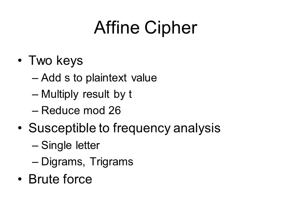 Affine Cipher Two keys –Add s to plaintext value –Multiply result by t –Reduce mod 26 Susceptible to frequency analysis –Single letter –Digrams, Trigrams Brute force