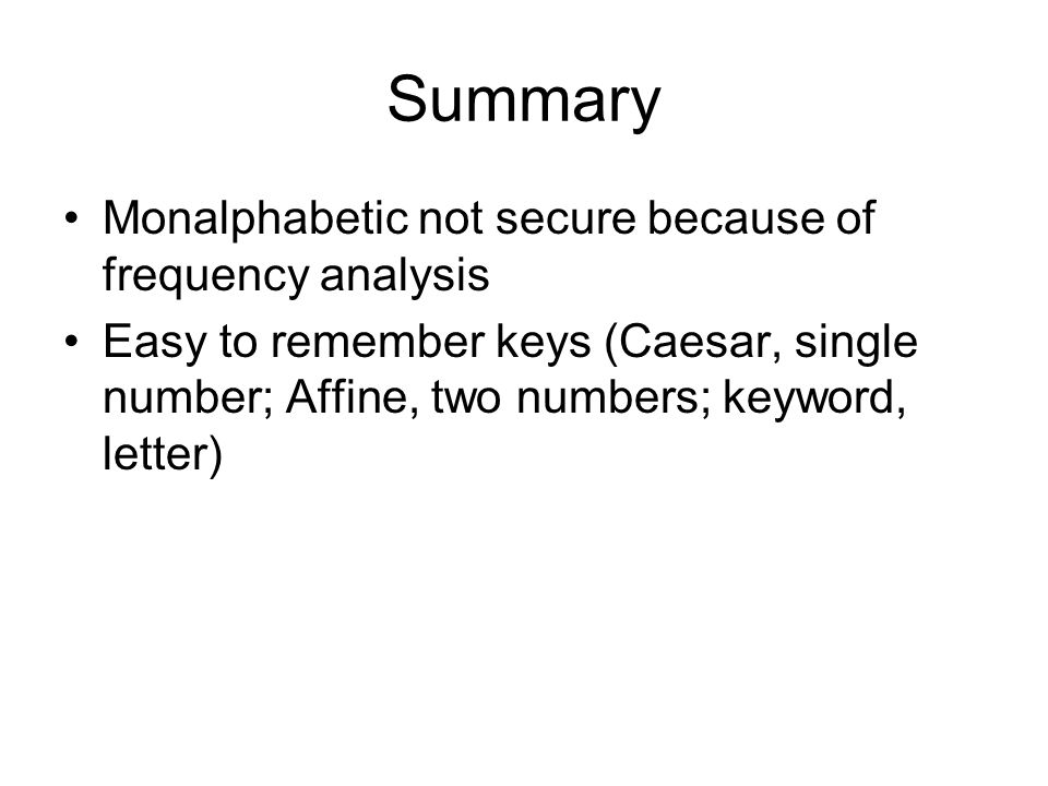 Summary Monalphabetic not secure because of frequency analysis Easy to remember keys (Caesar, single number; Affine, two numbers; keyword, letter)