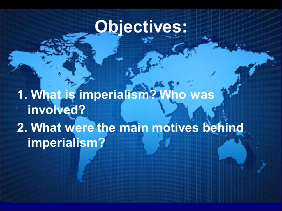 Objectives: 1. What is imperialism. Who was involved.
