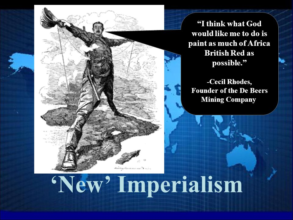 'New' Imperialism I think what God would like me to do is paint as much of Africa British Red as possible. -Cecil Rhodes, Founder of the De Beers Mining Company.