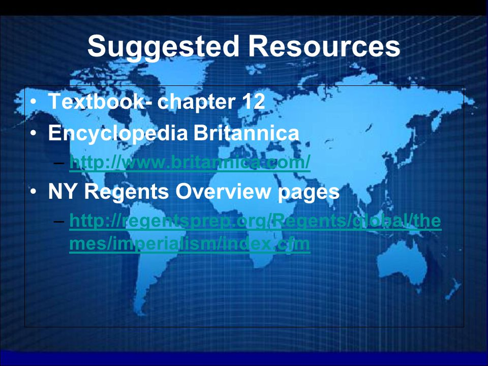 Suggested Resources Textbook- chapter 12 Encyclopedia Britannica –http://www.britannica.com/http://www.britannica.com/ NY Regents Overview pages –http://regentsprep.org/Regents/global/the mes/imperialism/index.cfmhttp://regentsprep.org/Regents/global/the mes/imperialism/index.cfm