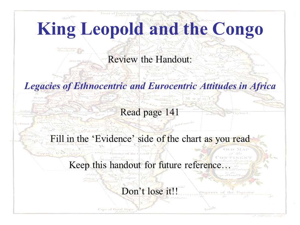 King Leopold and the Congo Review the Handout: Legacies of Ethnocentric and Eurocentric Attitudes in Africa Read page 141 Fill in the 'Evidence' side