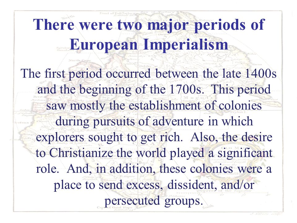 There were two major periods of European Imperialism The first period occurred between the late 1400s and the beginning of the 1700s. This period saw