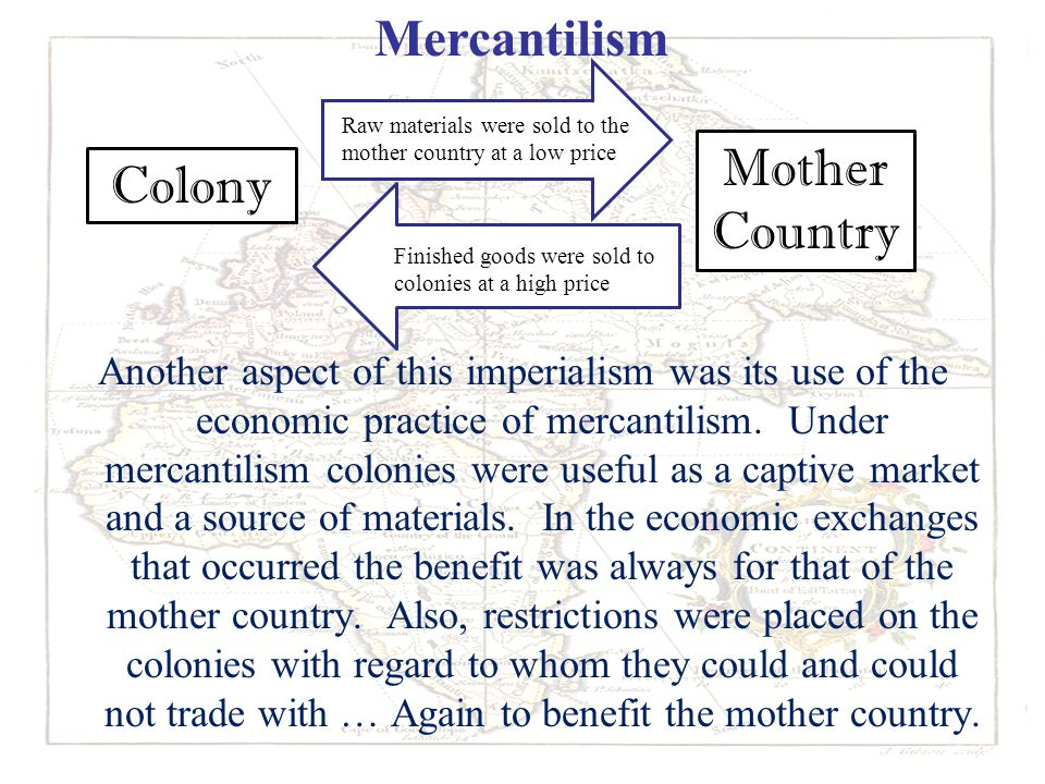 Another aspect of this imperialism was its use of the economic practice of mercantilism. Under mercantilism colonies were useful as a captive market a