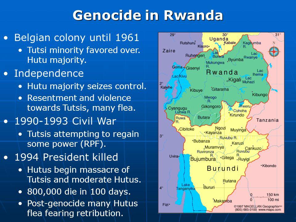 Genocide in Rwanda Belgian colony until 1961 Tutsi minority favored over. Hutu majority. Independence Hutu majority seizes control. Resentment and vio