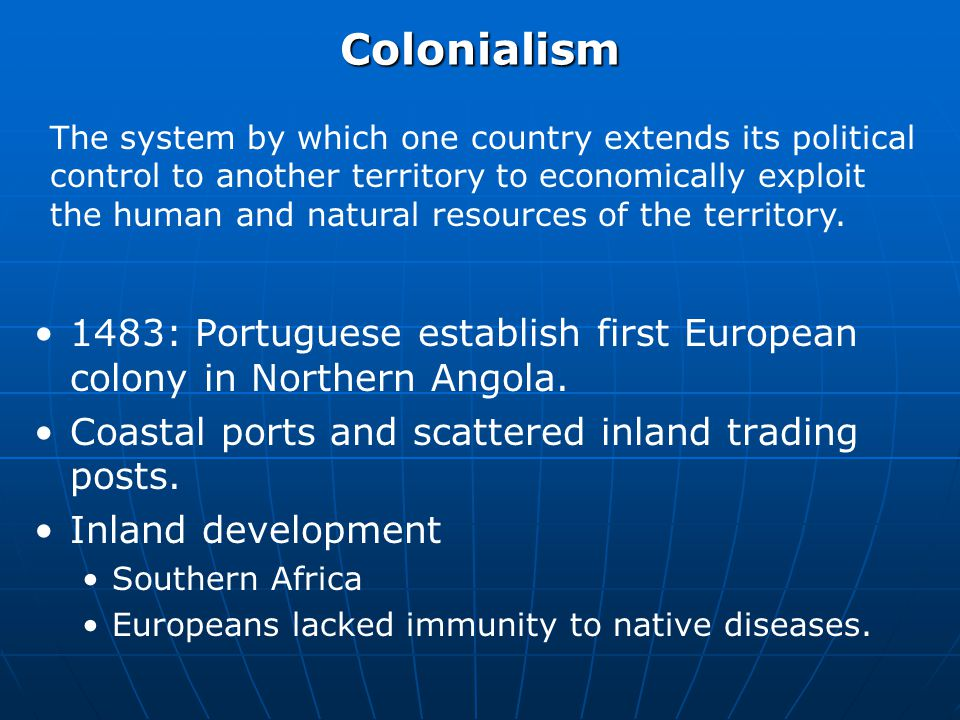 Colonialism The system by which one country extends its political control to another territory to economically exploit the human and natural resources of the territory.