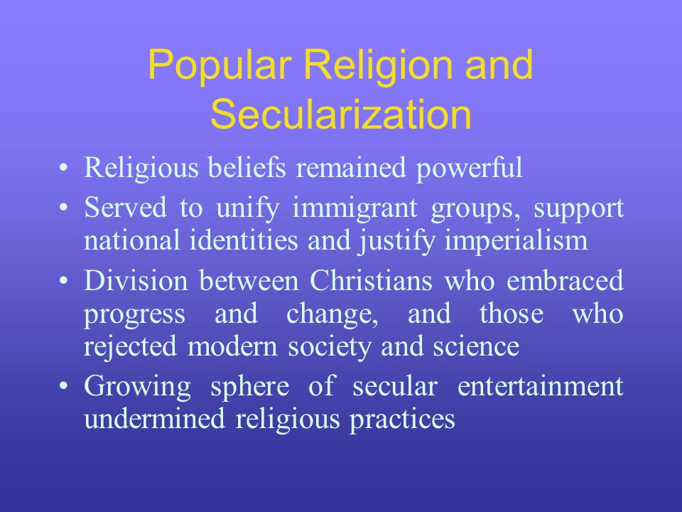 Popular Religion and Secularization Religious beliefs remained powerful Served to unify immigrant groups, support national identities and justify impe