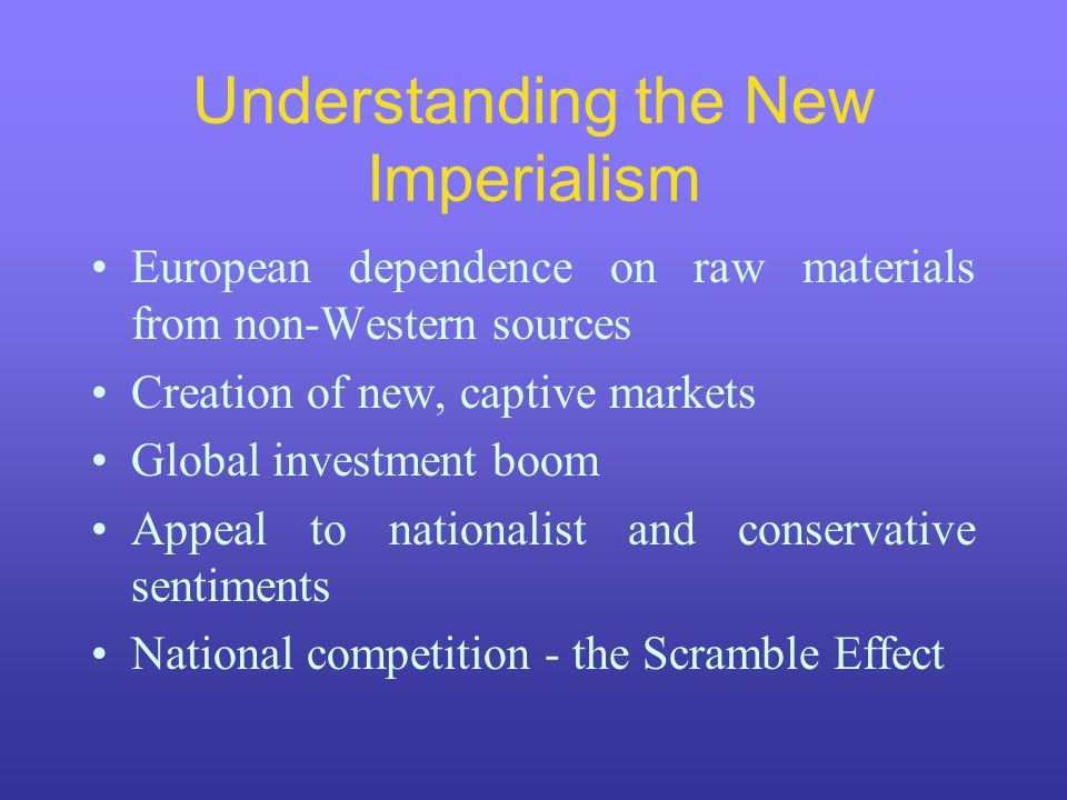 Understanding the New Imperialism European dependence on raw materials from non-Western sources Creation of new, captive markets Global investment boo