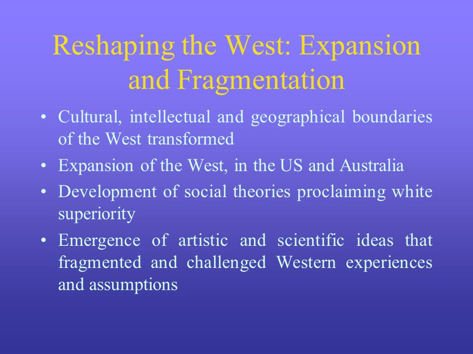 Reshaping the West: Expansion and Fragmentation Cultural, intellectual and geographical boundaries of the West transformed Expansion of the West, in t