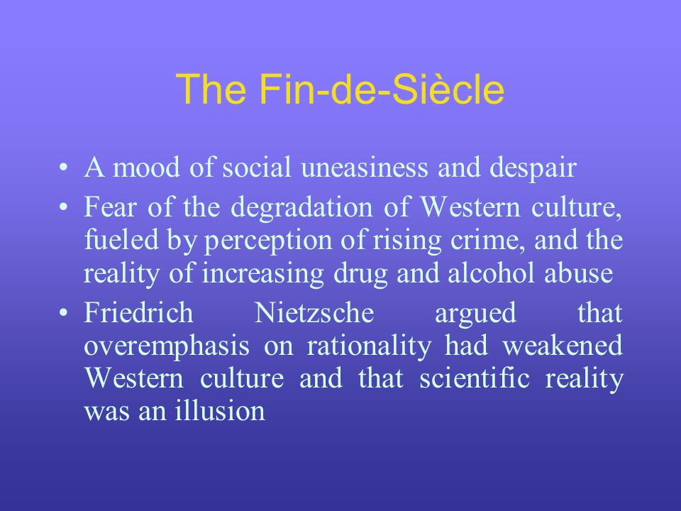 The Fin-de-Siècle A mood of social uneasiness and despair Fear of the degradation of Western culture, fueled by perception of rising crime, and the re