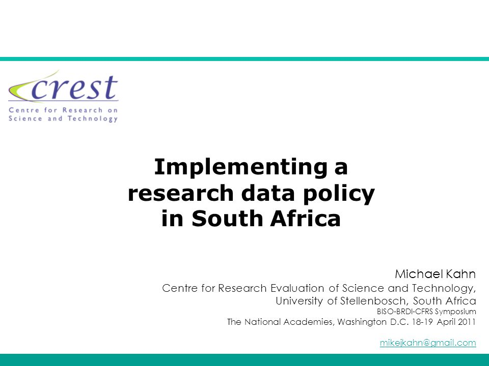 Implementing a research data policy in South Africa Michael Kahn Centre for Research Evaluation of Science and Technology, University of Stellenbosch, South Africa BISO-BRDI-CFRS Symposium The National Academies, Washington D.C.