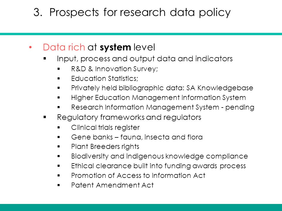 Data rich at system level  Input, process and output data and indicators  R&D & Innovation Survey;  Education Statistics;  Privately held bibliographic data: SA Knowledgebase  Higher Education Management Information System  Research Information Management System - pending  Regulatory frameworks and regulators  Clinical trials register  Gene banks – fauna, insecta and flora  Plant Breeders rights  Biodiversity and indigenous knowledge compliance  Ethical clearance built into funding awards process  Promotion of Access to Information Act  Patent Amendment Act 3.Prospects for research data policy