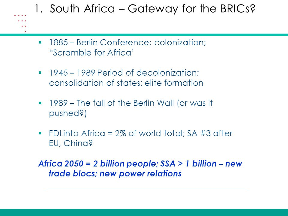  1885 – Berlin Conference; colonization; Scramble for Africa'  1945 – 1989 Period of decolonization; consolidation of states; elite formation  1989 – The fall of the Berlin Wall (or was it pushed?)  FDI into Africa = 2% of world total; SA #3 after EU, China.