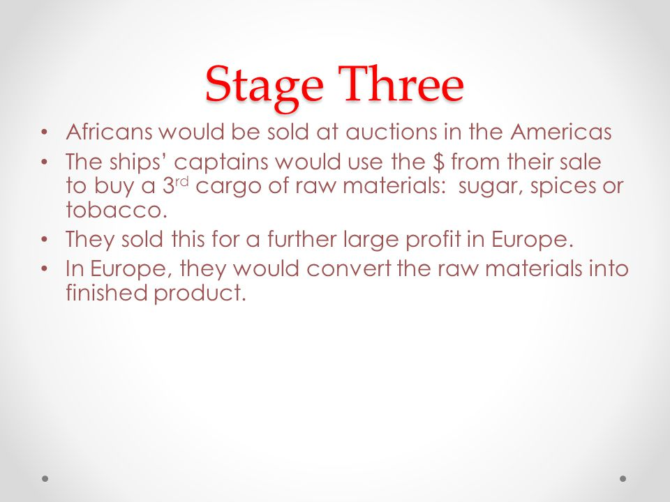 Stage Three Africans would be sold at auctions in the Americas The ships' captains would use the $ from their sale to buy a 3 rd cargo of raw materials: sugar, spices or tobacco.