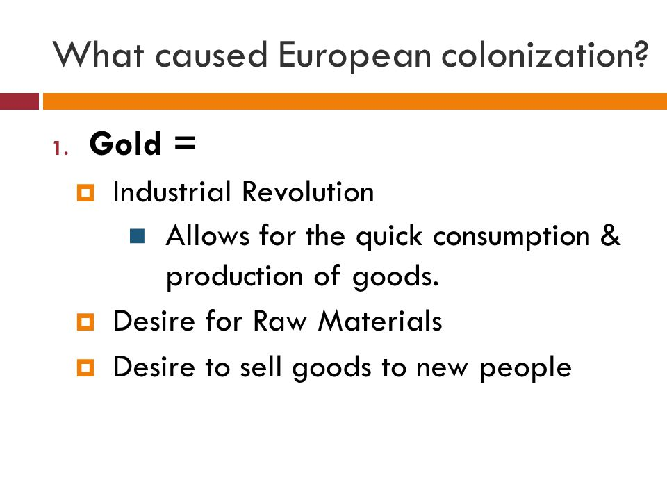 What caused European colonization? 1. Gold =  Industrial Revolution Allows for the quick consumption & production of goods.  Desire for Raw Material