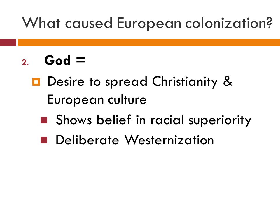 What caused European colonization? 2. God =  Desire to spread Christianity & European culture Shows belief in racial superiority Deliberate Westerniz