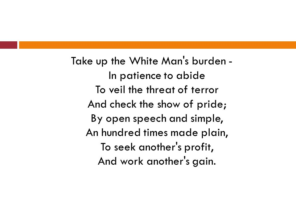 Take up the White Man s burden - In patience to abide To veil the threat of terror And check the show of pride; By open speech and simple, An hundred times made plain, To seek another s profit, And work another s gain.