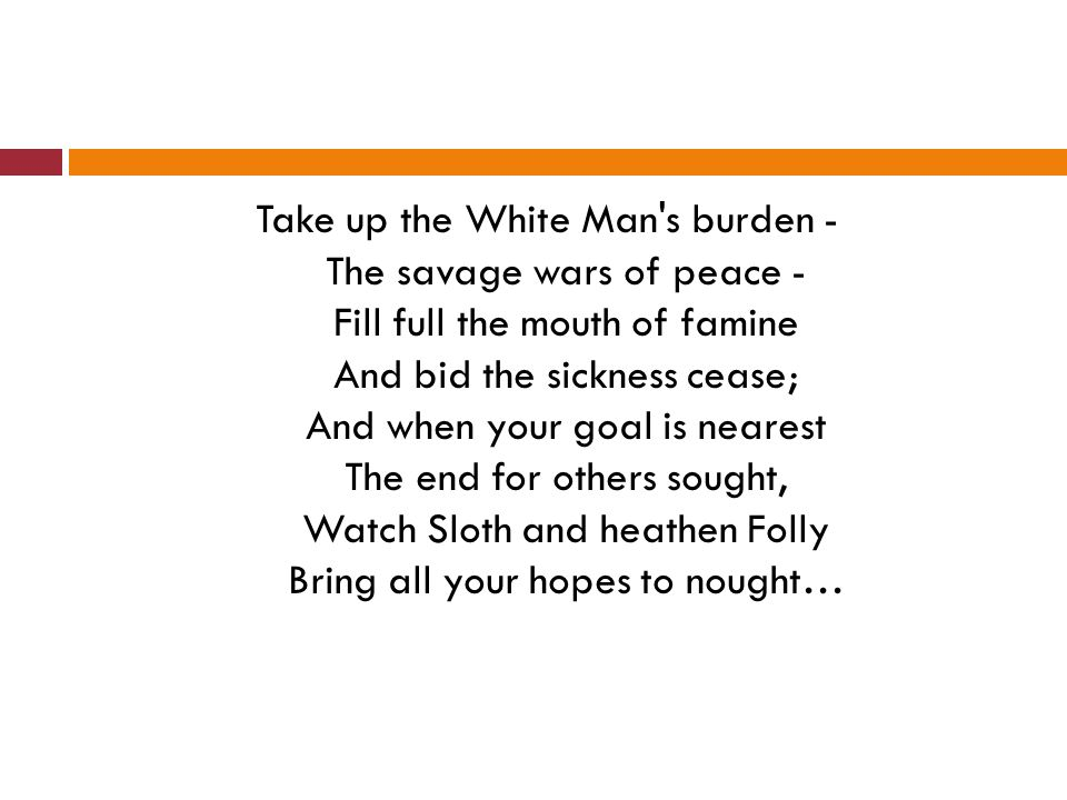 Take up the White Man's burden - The savage wars of peace - Fill full the mouth of famine And bid the sickness cease; And when your goal is nearest Th