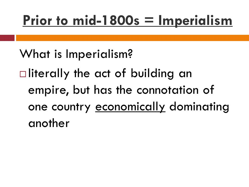 Prior to mid-1800s = Imperialism What is Imperialism.
