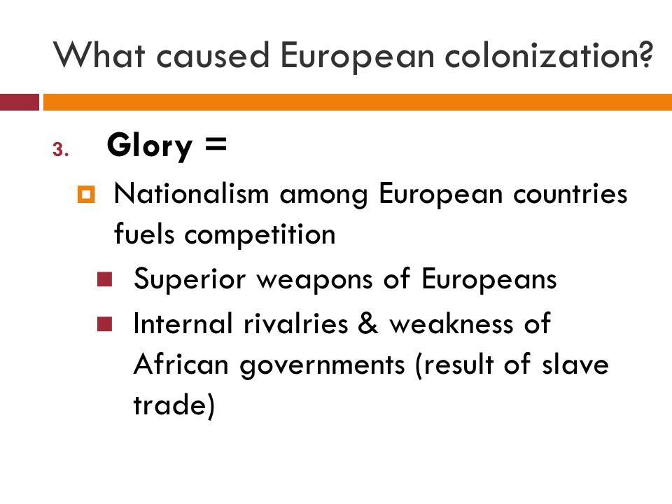 What caused European colonization? 3. Glory =  Nationalism among European countries fuels competition Superior weapons of Europeans Internal rivalrie