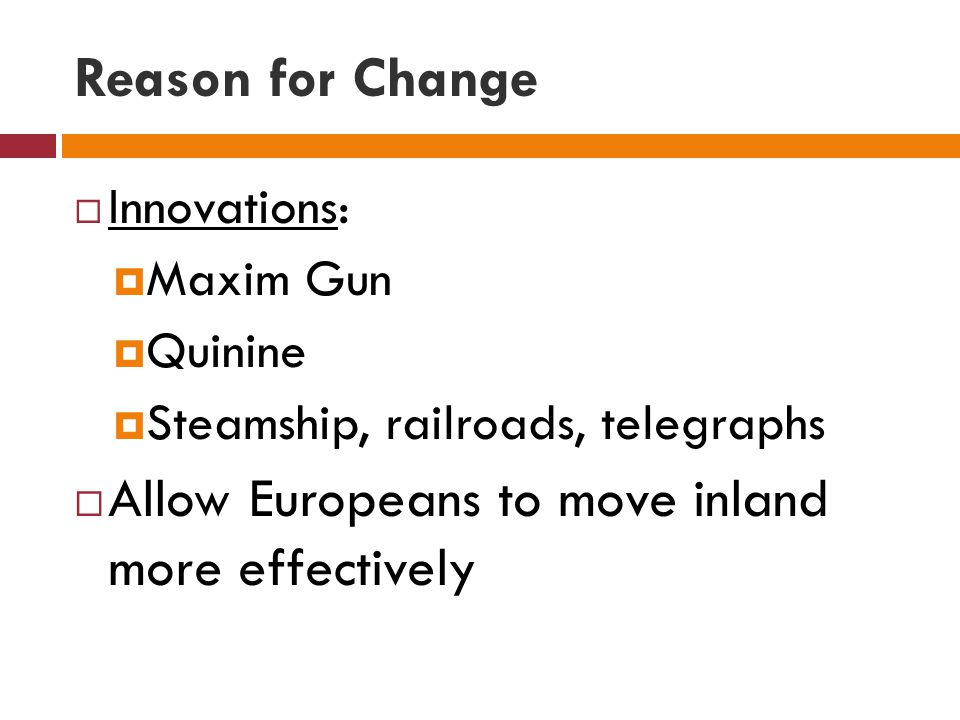 Reason for Change  Innovations:  Maxim Gun  Quinine  Steamship, railroads, telegraphs  Allow Europeans to move inland more effectively