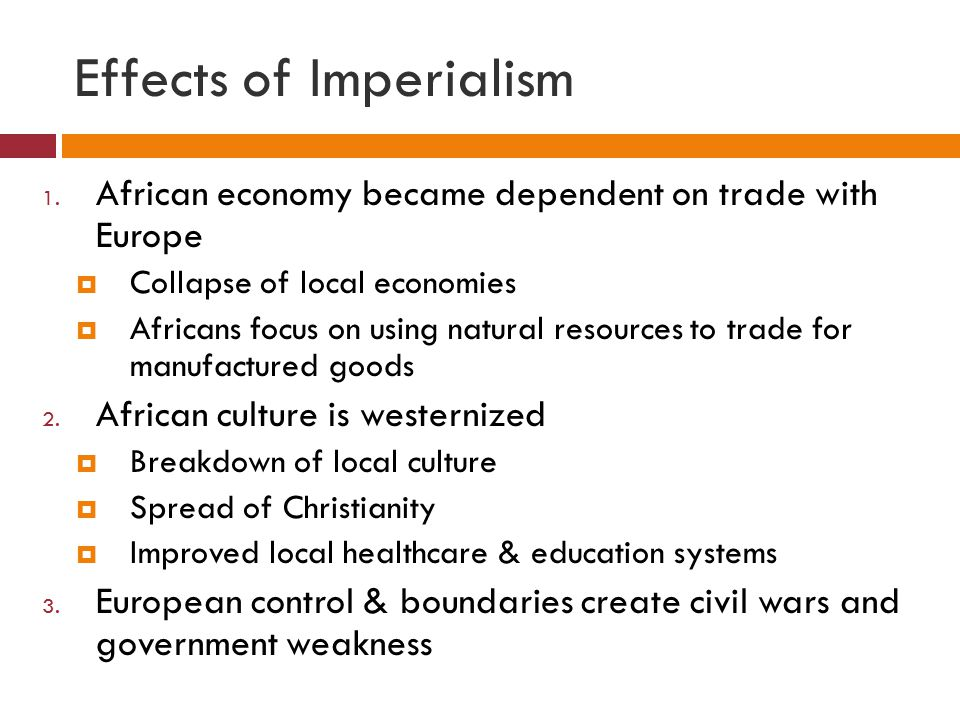 Effects of Imperialism 1. African economy became dependent on trade with Europe  Collapse of local economies  Africans focus on using natural resour