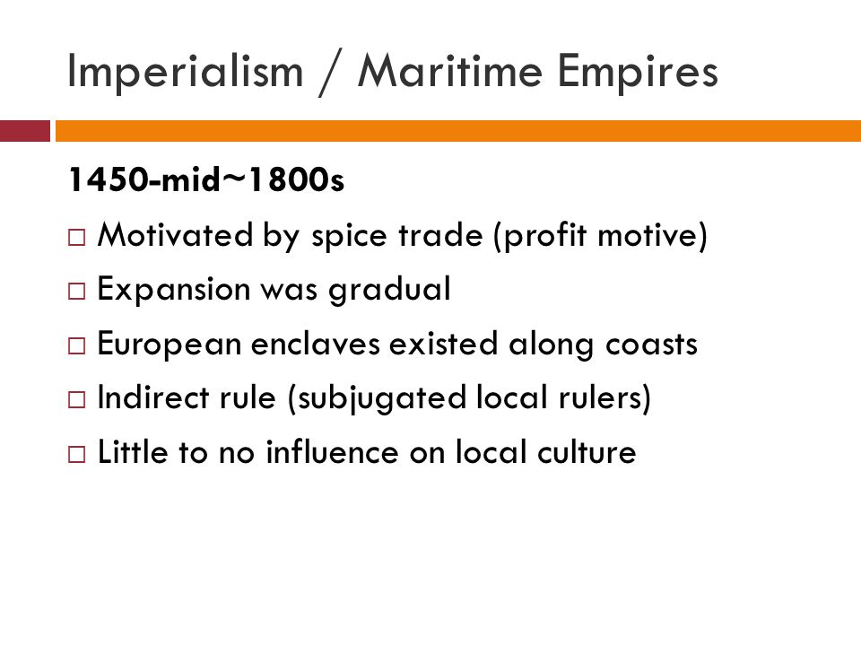Imperialism / Maritime Empires 1450-mid~1800s  Motivated by spice trade (profit motive)  Expansion was gradual  European enclaves existed along coasts  Indirect rule (subjugated local rulers)  Little to no influence on local culture