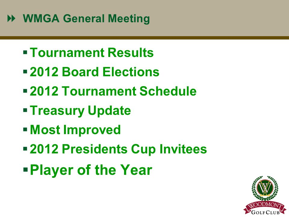 2 WMGA General Meeting  Tournament Results  2012 Board Elections  2012 Tournament Schedule  Treasury Update  Most Improved  2012 Presidents Cup Invitees  Player of the Year