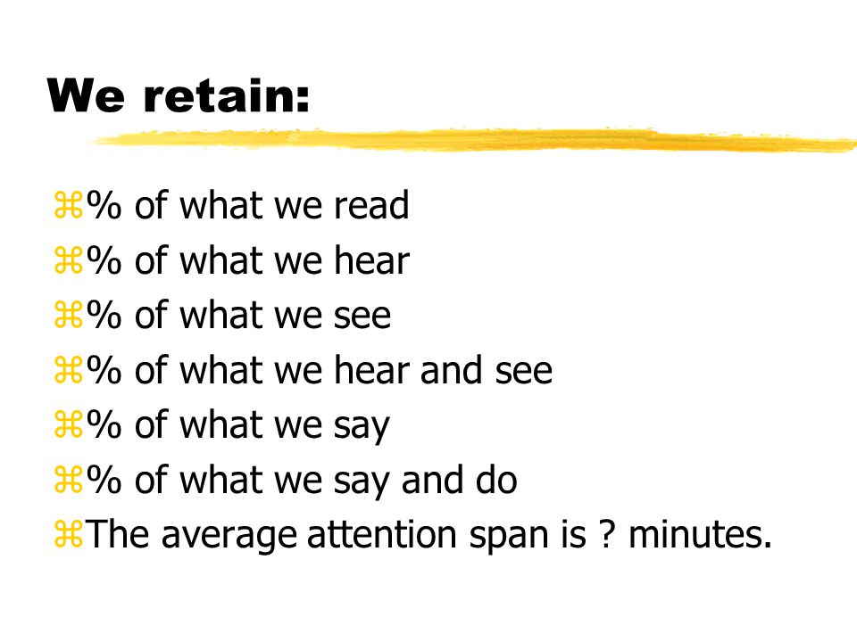 We retain: z10% of what we read z20% of what we hear z30% of what we see z50% of what we hear and see z70% of what we say z90% of what we say and do zThe average attention span is 10 minutes.