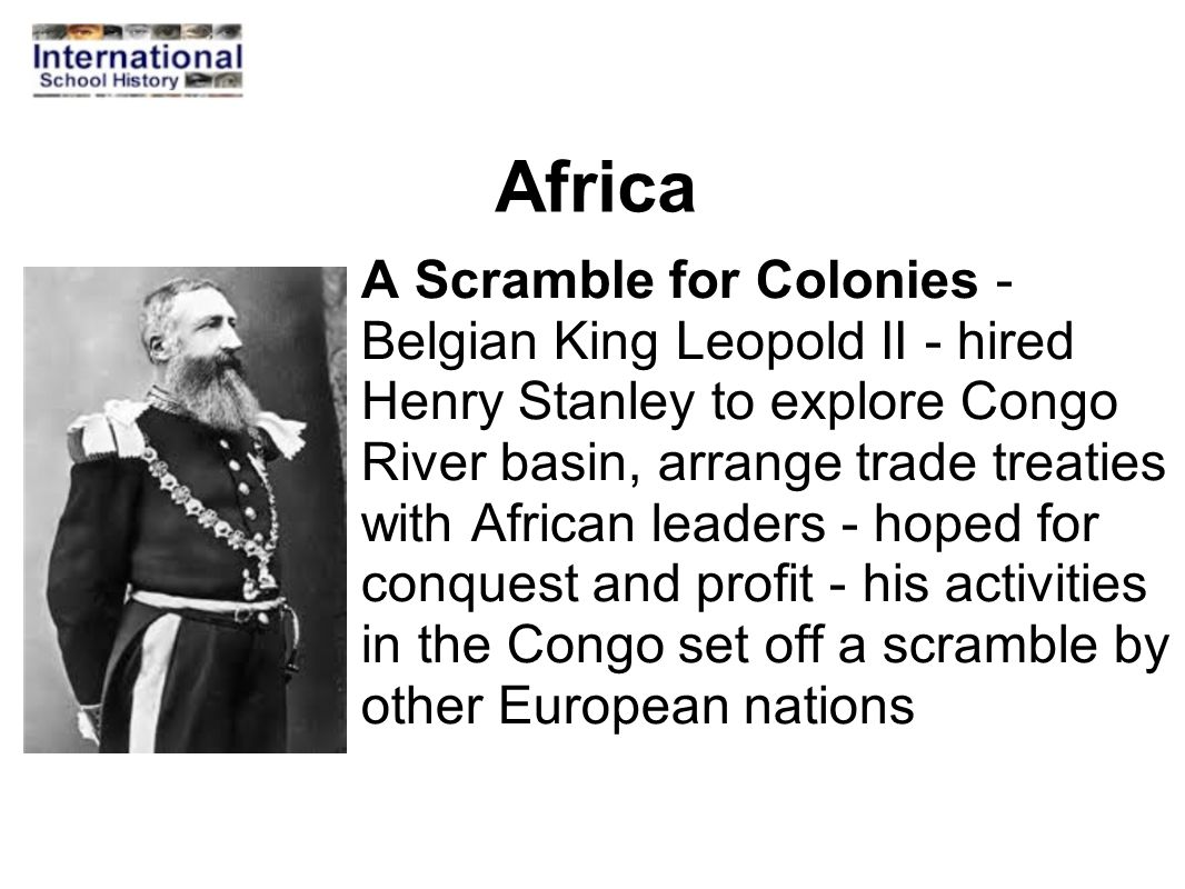 Africa A Scramble for Colonies - Belgian King Leopold II - hired Henry Stanley to explore Congo River basin, arrange trade treaties with African leade