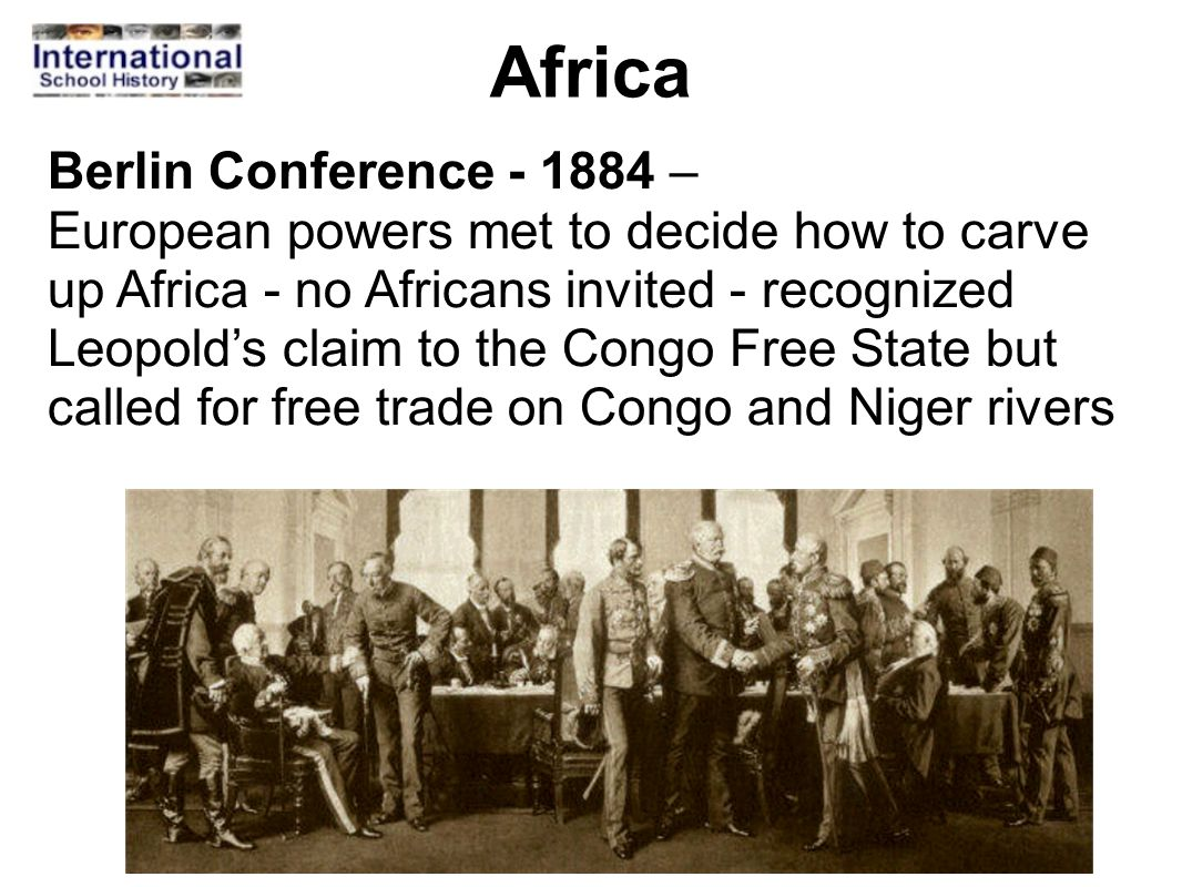 Africa Berlin Conference - 1884 – European powers met to decide how to carve up Africa - no Africans invited - recognized Leopold's claim to the Congo
