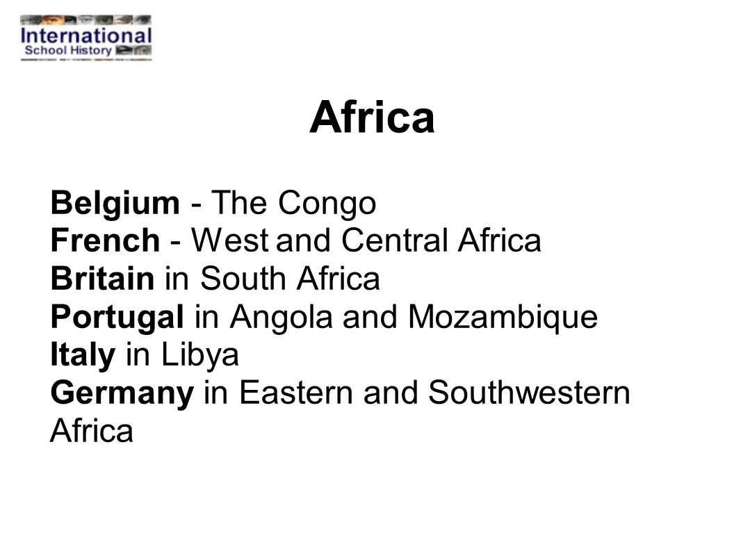 Africa Belgium - The Congo French - West and Central Africa Britain in South Africa Portugal in Angola and Mozambique Italy in Libya Germany in Easter