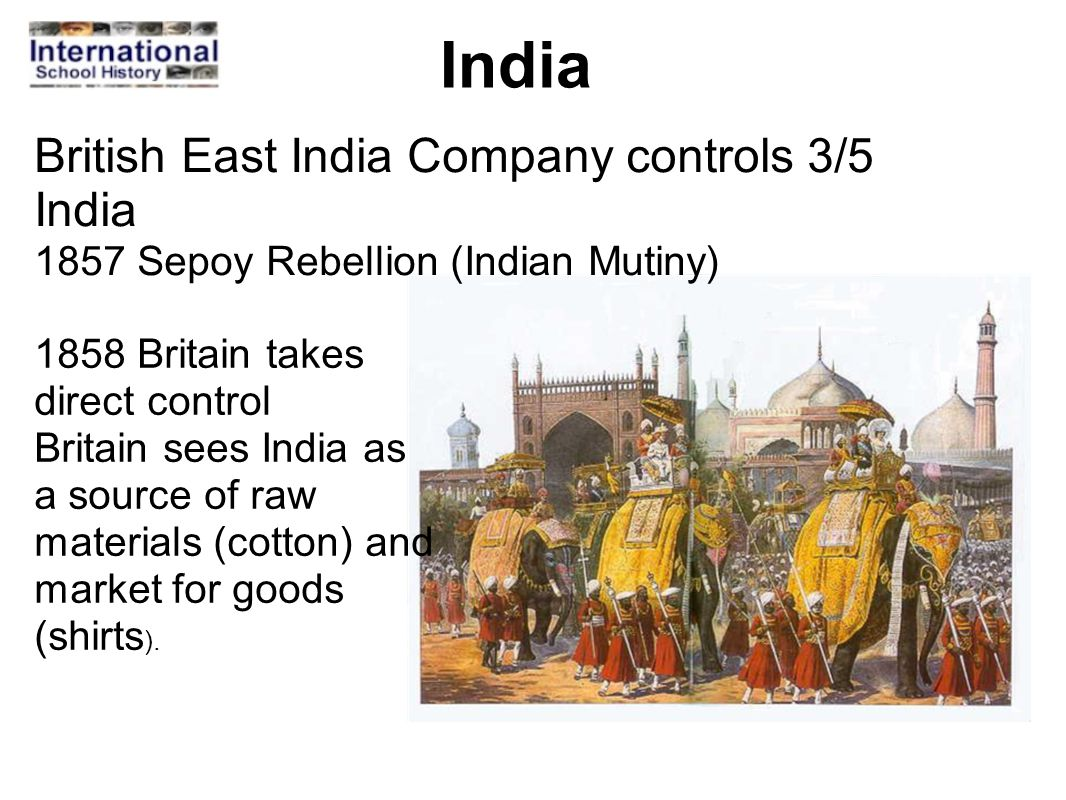 India 1858 Britain takes direct control Britain sees India as a source of raw materials (cotton) and market for goods (shirts ). British East India Co